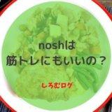 nosh(ナッシュ)は筋トレにも良き!コスパ重視です